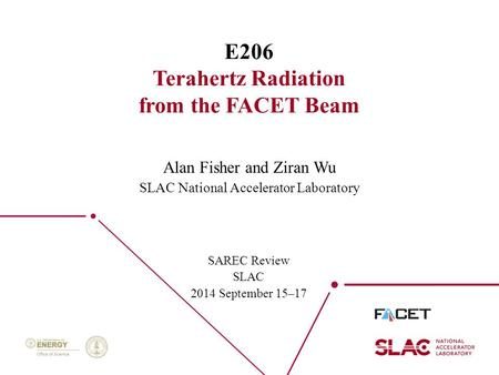 1 E206 Terahertz Radiation from the FACET Beam SAREC Review SLAC 2014 September 15–17 Alan Fisher and Ziran Wu SLAC National Accelerator Laboratory.