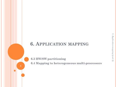 6. A PPLICATION MAPPING 6.3 HW/SW partitioning 6.4 Mapping to heterogeneous multi-processors 1 6. Application mapping (part 2)