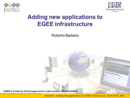 Induction: Adding new applications to EGEE infrastructure –April 26-28, 2004 - 1 Adding new applications to EGEE infrastructure Roberto Barbera EGEE is.