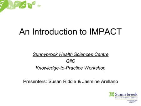 An Introduction to IMPACT Sunnybrook Health Sciences Centre GiiC Knowledge-to-Practice Workshop Presenters: Susan Riddle & Jasmine Arellano.