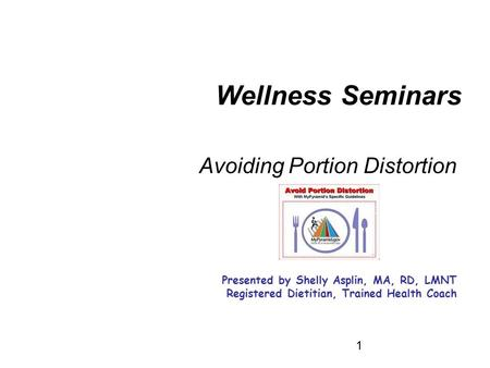 1 Avoiding Portion Distortion Presented by Shelly Asplin, MA, RD, LMNT Registered Dietitian, Trained Health Coach Wellness Seminars.