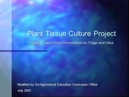 Plant Tissue Culture Project Original Power Point Presentation by Paige and Elisa Modified by GA Agricultural Education Curriculum Office July 2002.