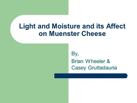Light and Moisture and its Affect on Muenster Cheese By, Brian Wheeler & Casey Gruttadauria.