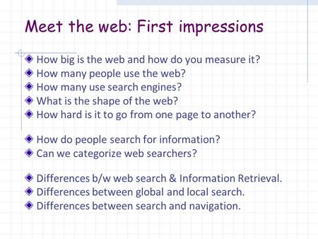 Meet the web: First impressions How big is the web and how do you measure it? How many people use the web? How many use search engines? What is the shape.
