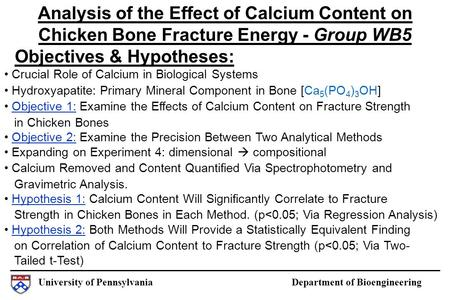 University of Pennsylvania Department of Bioengineering Objectives & Hypotheses: Analysis of the Effect of Calcium Content on Chicken Bone Fracture Energy.