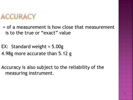 "1 = of a measurement is how close that measurement is to the true or ""exact"" value EX: Standard weight = 5.00g 4.98g more accurate than 5.12 g Accuracy."