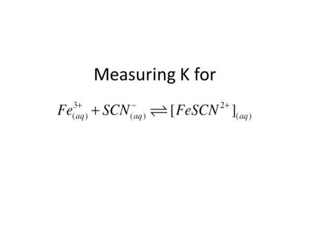 Measuring K for. The Reaction But we only want Make sure [Fe 3+ ] o >> [SCN - ] o.
