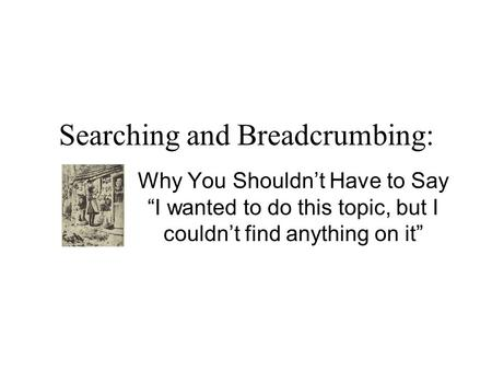 "Searching and Breadcrumbing: Why You Shouldn't Have to Say ""I wanted to do this topic, but I couldn't find anything on it"""