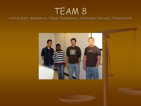 TEAM 8 Left to Right: Wellman Yu, Olaide Olambiwonnu, Christopher Narvaez, Terence Krall.