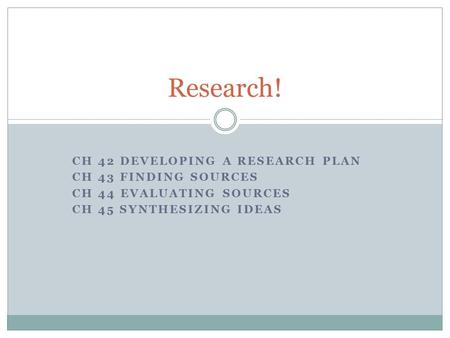 CH 42 DEVELOPING A RESEARCH PLAN CH 43 FINDING SOURCES CH 44 EVALUATING SOURCES CH 45 SYNTHESIZING IDEAS Research!
