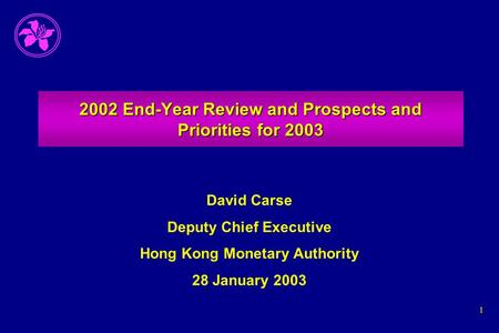 1 2002 End-Year Review and Prospects and Priorities for 2003 David Carse Deputy Chief Executive Hong Kong Monetary Authority 28 January 2003.