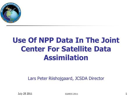 Use Of NPP Data In The Joint Center For Satellite Data Assimilation Lars Peter Riishojgaard, JCSDA Director IGARSS 2011 1July 25 2011.