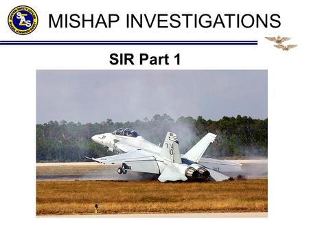 MISHAP INVESTIGATIONS SIR Part 1. CONDUCT OF THE BOARD Assistance to the AMB does not imply membership Within Naval Aviation, the safety investigation.