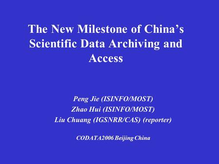 The New Milestone of China's Scientific Data Archiving and Access Peng Jie (ISINFO/MOST) Zhao Hui (ISINFO/MOST) Liu Chuang (IGSNRR/CAS) (reporter) CODATA2006.