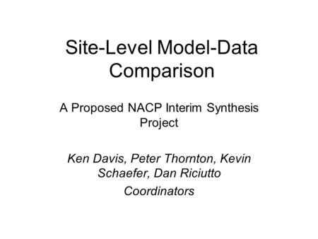 Site-Level Model-Data Comparison A Proposed NACP Interim Synthesis Project Ken Davis, Peter Thornton, Kevin Schaefer, Dan Riciutto Coordinators.