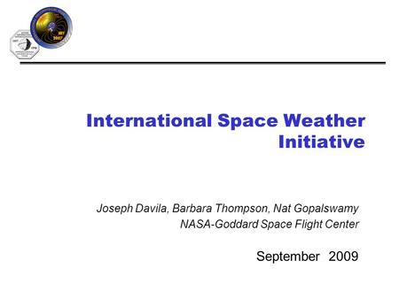 International Space Weather Initiative September 2009 Joseph Davila, Barbara Thompson, Nat Gopalswamy NASA-Goddard Space Flight Center.