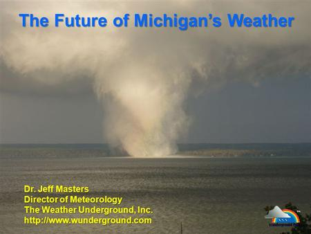 The Future of Michigan's Weather Dr. Jeff Masters Director of Meteorology The Weather Underground, Inc.