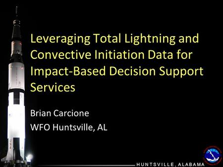 H U N T S V I L L E, A L A B A M A Leveraging Total Lightning and Convective Initiation Data for Impact-Based Decision Support Services Brian Carcione.