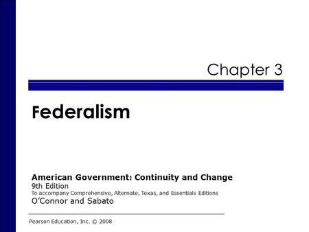 Chapter 3 F ederalism Pearson Education, Inc. © 2008 American Government: Continuity and Change 9th Edition To accompany Comprehensive, Alternate, Texas,