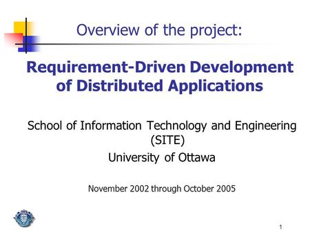 1 Overview of the project: Requirement-Driven Development of Distributed Applications School of Information Technology and Engineering (SITE) University.
