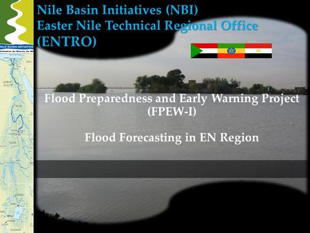 Nile Basin Initiatives (NBI) Easter Nile Technical Regional Office (ENTRO) Flood Preparedness and Early Warning Project (FPEW-I) Flood Forecasting in EN.