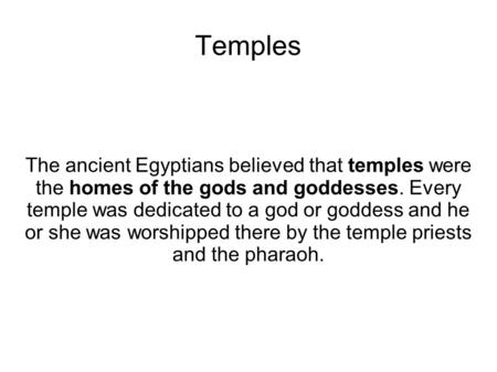 Temples The ancient Egyptians believed that temples were the homes of the gods and goddesses. Every temple was dedicated to a god or goddess and he or.