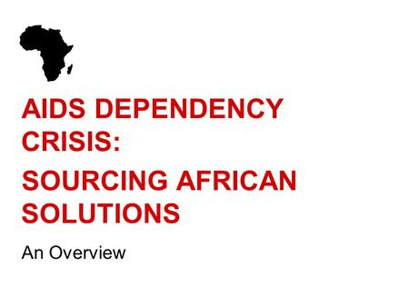 AIDS DEPENDENCY CRISIS: SOURCING AFRICAN SOLUTIONS An Overview.