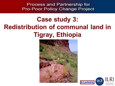 Process and Partnership for Pro-Poor Policy Change Case study 3: Redistribution of communal land in Tigray, Ethiopia.