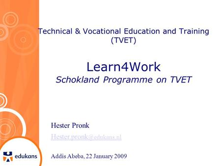 Technical & Vocational Education and Training (TVET) Learn4Work Schokland Programme on TVET Hester Pronk Addis Abeba, 22 January.