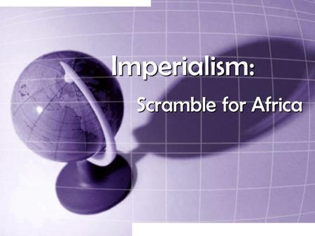 Imperialism: Scramble for Africa. Why Imperialism? Industrialization  need to find more resources for productionIndustrialization  need to find more.