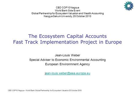 CBD COP10 Nagoya - World Bank Global Partnership for Ecosystem Valuation 25 October 2010 The Ecosystem Capital Accounts Fast Track Implementation Project.
