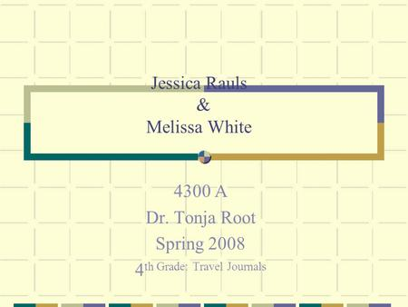 Jessica Rauls & Melissa White 4300 A Dr. Tonja Root Spring 2008 4 th Grade: Travel Journals.