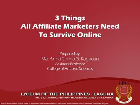 Prepared by: Ma. Anna Corina G. Kagaoan Assistant Professor College of Arts and Sciences 3 Things All Affiliate Marketers Need To Survive Online.