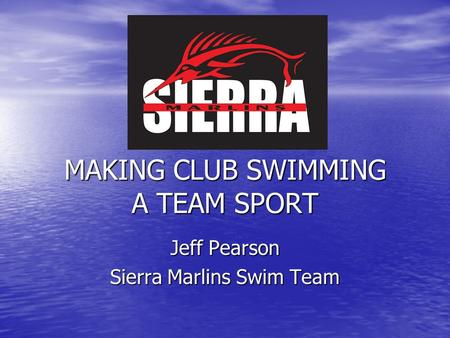 MAKING CLUB SWIMMING A TEAM SPORT Jeff Pearson Sierra Marlins Swim Team.