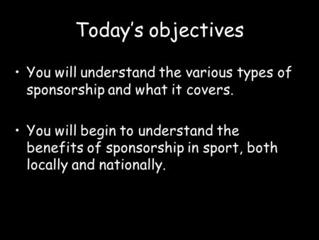 Today's objectives You will understand the various types of sponsorship and what it covers. You will begin to understand the benefits of sponsorship in.