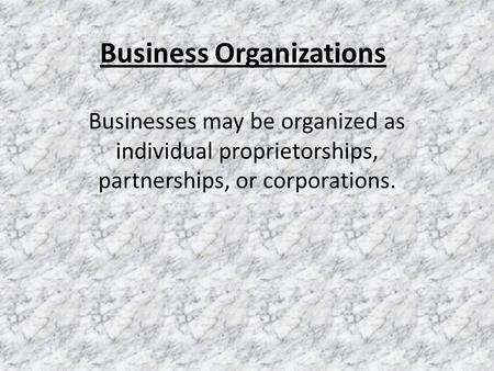 Business Organizations Businesses may be organized as individual proprietorships, partnerships, or corporations.