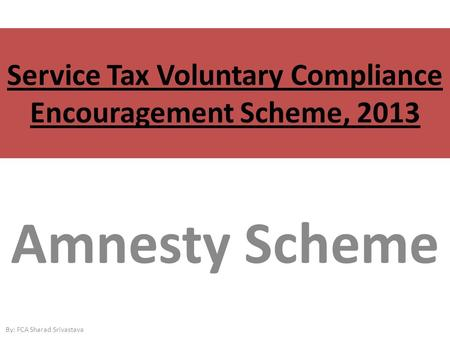 Service Tax Voluntary Compliance Encouragement Scheme, 2013 Amnesty Scheme By: FCA Sharad Srivastava.