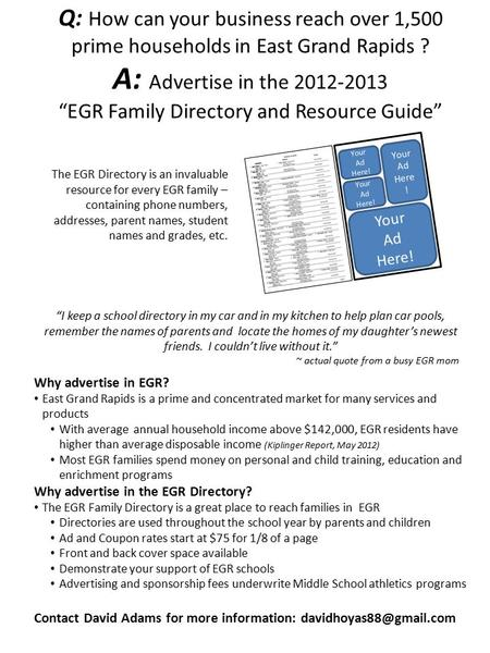 "Q: How can your business reach over 1,500 prime households in East Grand Rapids ? A: Advertise in the 2012-2013 ""EGR Family Directory and Resource Guide"""