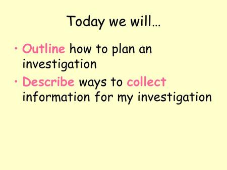 Today we will… Outline how to plan an investigation Describe ways to collect information for my investigation.