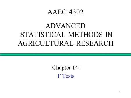 1 AAEC 4302 ADVANCED STATISTICAL METHODS IN AGRICULTURAL RESEARCH Chapter 14: F Tests.