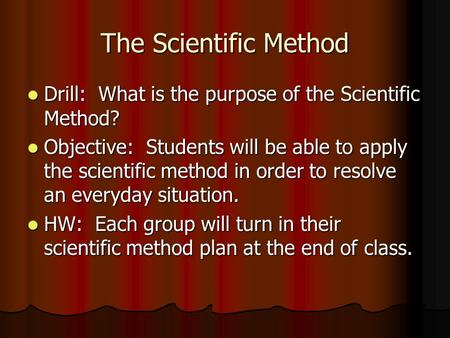 The Scientific Method Drill: What is the purpose of the Scientific Method? Drill: What is the purpose of the Scientific Method? Objective: Students will.