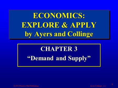 "©2004 Prentice Hall Publishing Ayers/Collinge, 1/e 1 ECONOMICS: EXPLORE & APPLY by Ayers and Collinge CHAPTER 3 ""Demand and Supply"" CHAPTER 3 ""Demand and."