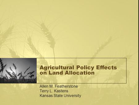 Agricultural Policy Effects on Land Allocation Allen M. Featherstone Terry L. Kastens Kansas State University.