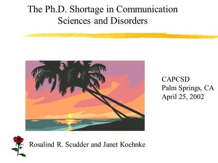 The Ph.D. Shortage in Communication Sciences and Disorders CAPCSD Palm Springs, CA April 25, 2002 Rosalind R. Scudder and Janet Koehnke.