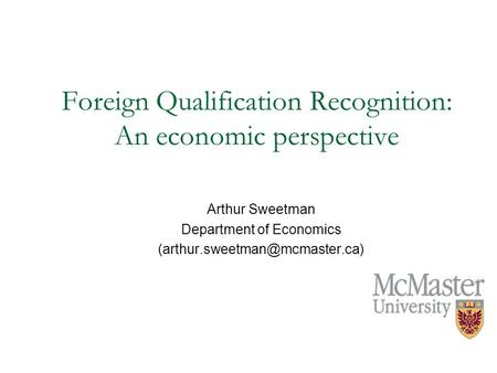 Foreign Qualification Recognition: An economic perspective Arthur Sweetman Department of Economics