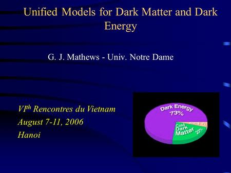 Unified Models for Dark Matter and Dark Energy G. J. Mathews - Univ. Notre Dame VI th Rencontres du Vietnam August 7-11, 2006 Hanoi.