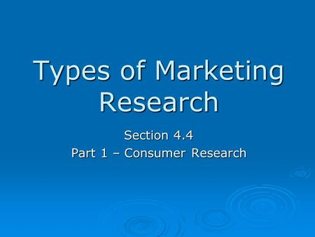 Types of Marketing Research Section 4.4 Part 1 – Consumer Research.