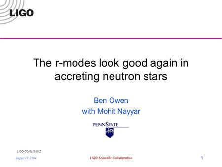 LIGO- G040353-00-Z August 19, 2004LIGO Scientific Collaboration 1 The r-modes look good again in accreting neutron stars Ben Owen with Mohit Nayyar.