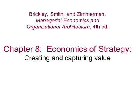 Chapter 8: Economics of Strategy: Creating and capturing value Brickley, Smith, and Zimmerman, Managerial Economics and Organizational Architecture, 4th.