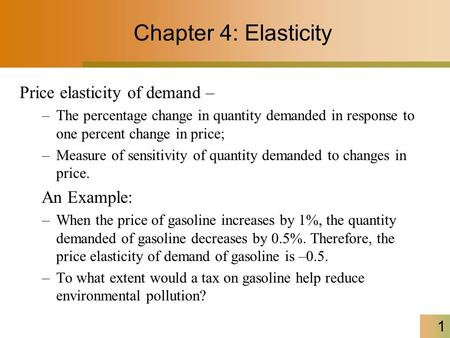 1 Chapter 4: Elasticity Price elasticity of demand – –The percentage change in quantity demanded in response to one percent change in price; –Measure of.